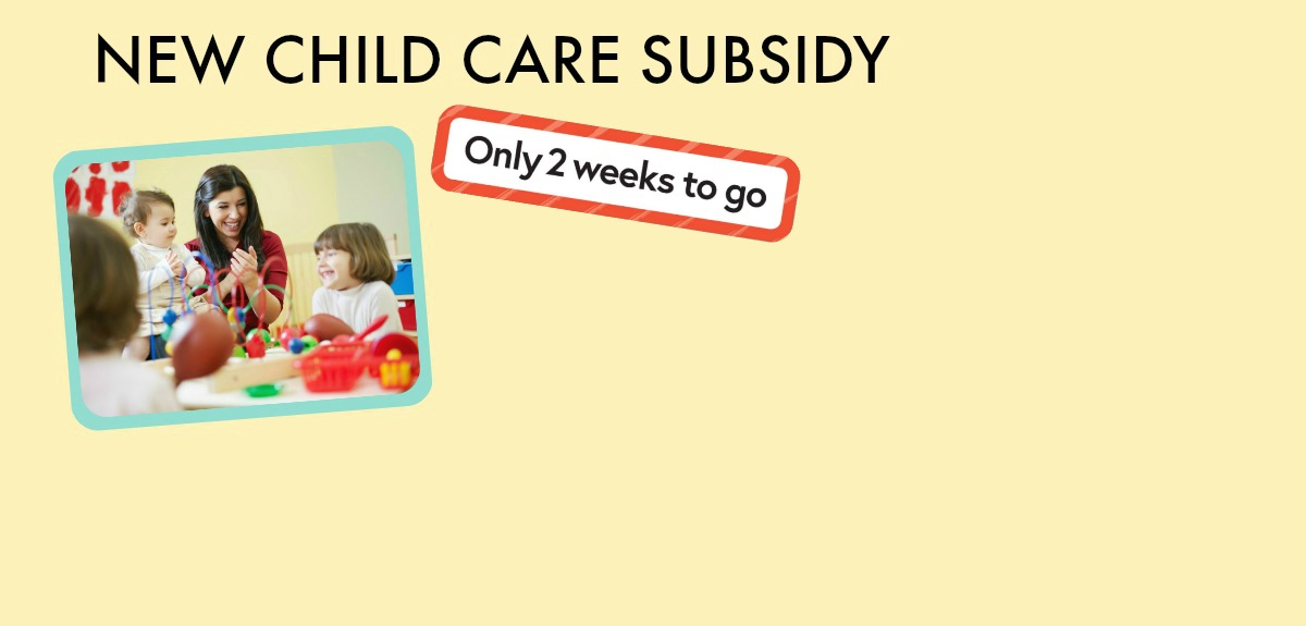 The New Childcare Subsidy.  Just 6 Weeks to Go
